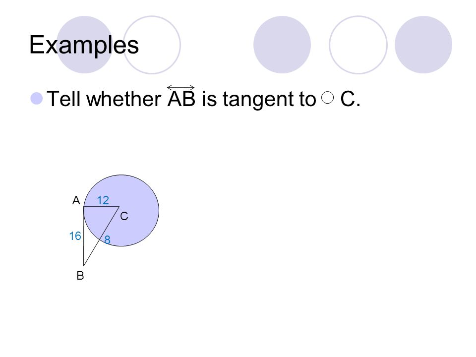 Examples Tell whether AB is tangent to C. A 12 C 16 8 B