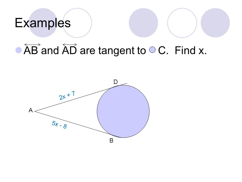 Examples AB and AD are tangent to C. Find x. D 2x + 7 A 5x - 8 B
