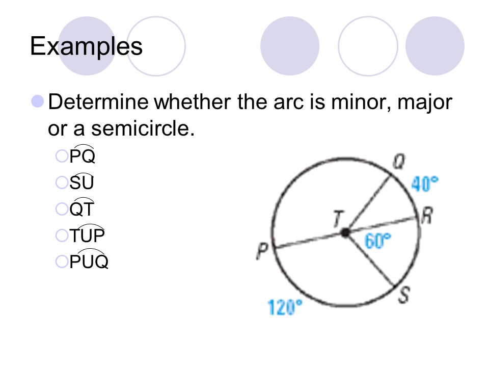 Examples Determine whether the arc is minor, major or a semicircle. PQ