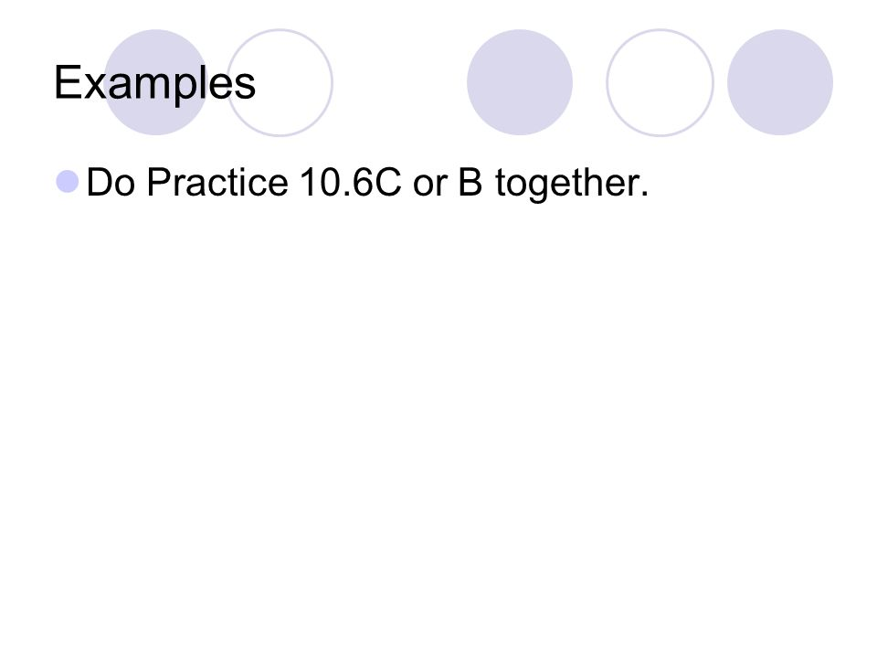 Examples Do Practice 10.6C or B together.