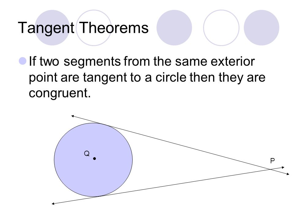 Tangent Theorems If two segments from the same exterior point are tangent to a circle then they are congruent.