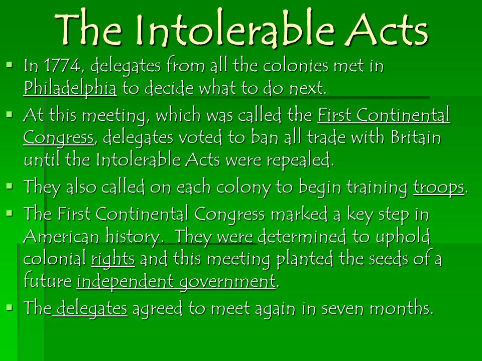 The Intolerable Acts In 1774, delegates from all the colonies met in Philadelphia to decide what to do next.