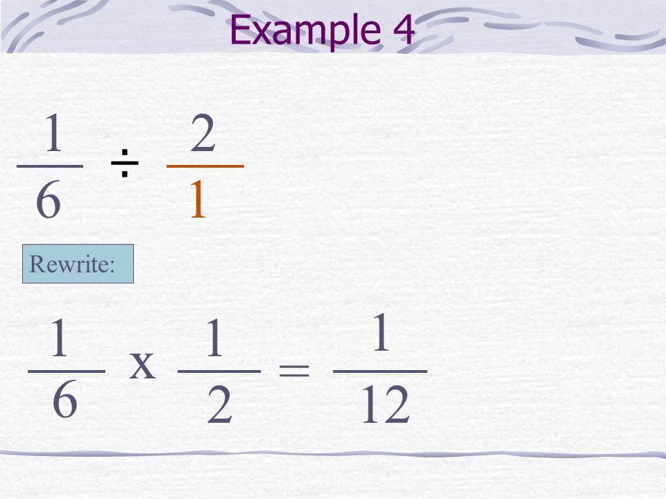 Example 4 1 2 ÷ 6 1 Rewrite: 1 1 1 x = 6 2 12