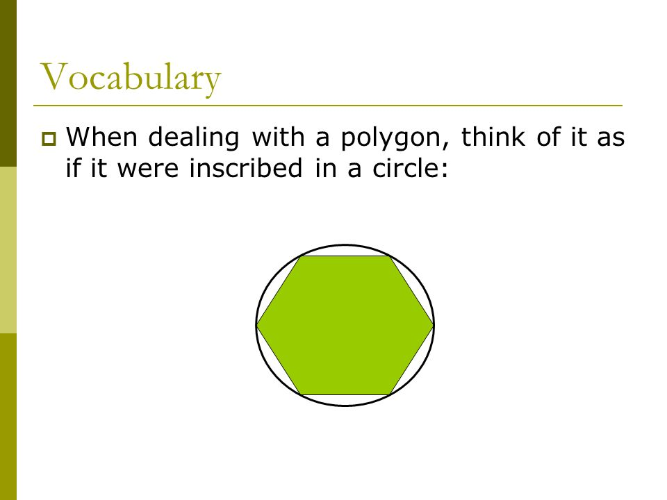 Vocabulary When dealing with a polygon, think of it as if it were inscribed in a circle:
