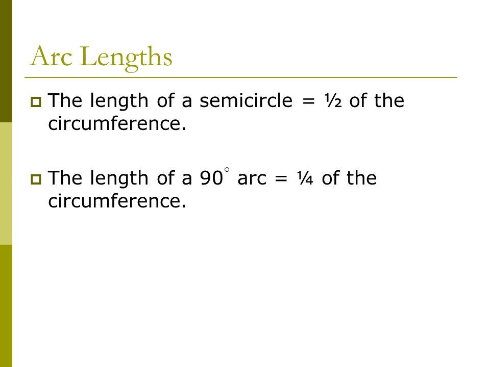 Arc Lengths The length of a semicircle = ½ of the circumference.