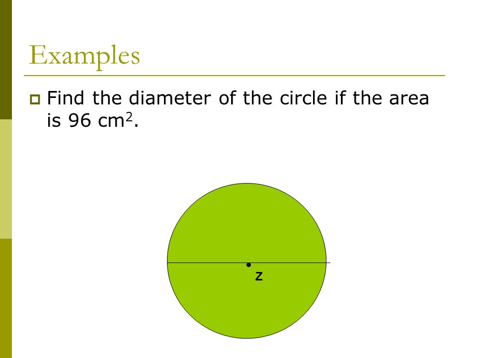Examples Find the diameter of the circle if the area is 96 cm2. Z