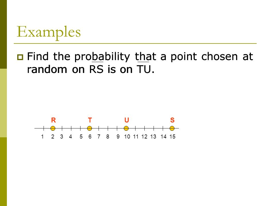 Examples Find the probability that a point chosen at random on RS is on TU. Find the probability that a point chosen at random on RS is on TU.