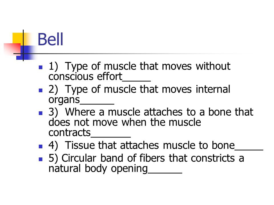 Bell 1) Type of muscle that moves without conscious effort_____