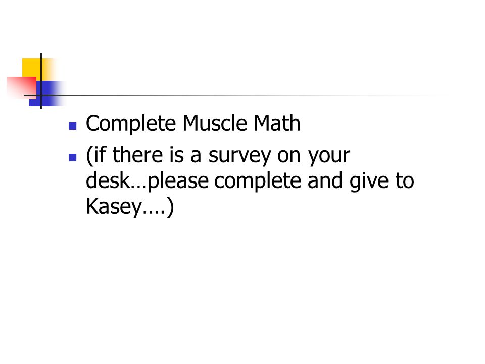 Complete Muscle Math (if there is a survey on your desk…please complete and give to Kasey….)