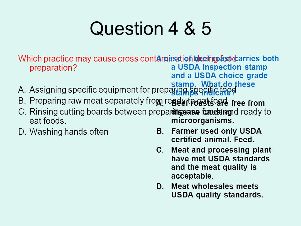 Question 4 & 5 Which practice may cause cross contamination during food preparation Assigning specific equipment for preparing specific food.