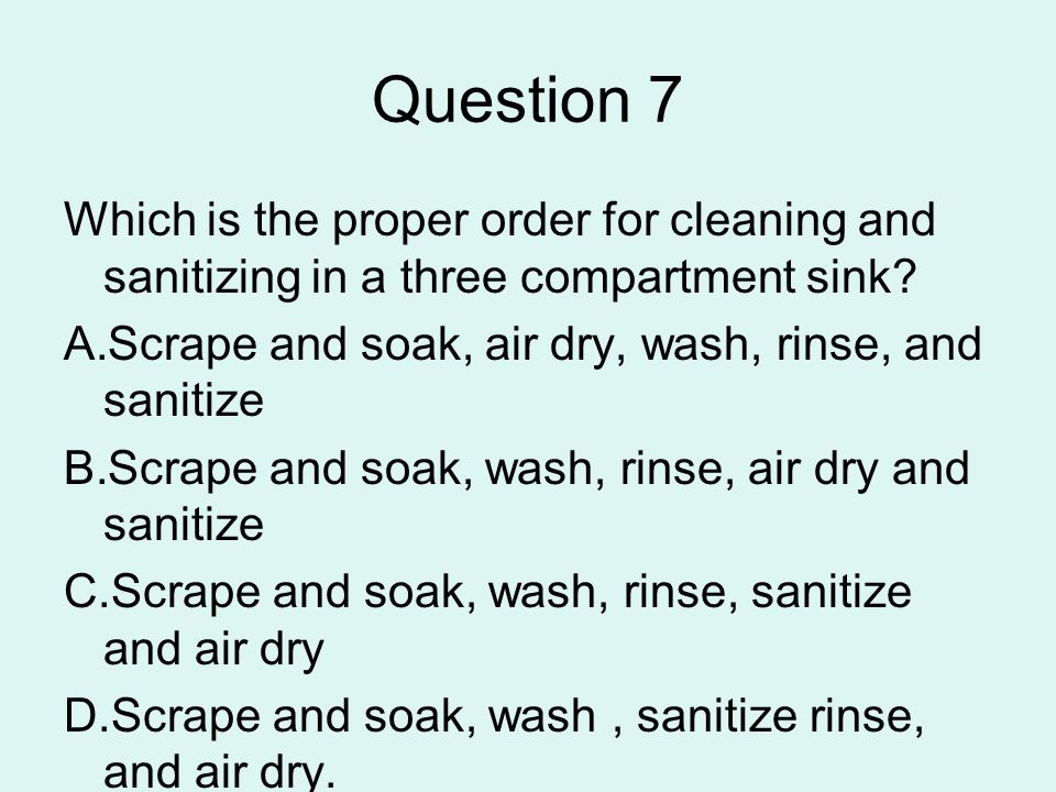 Question 7 Which is the proper order for cleaning and sanitizing in a three compartment sink Scrape and soak, air dry, wash, rinse, and sanitize.