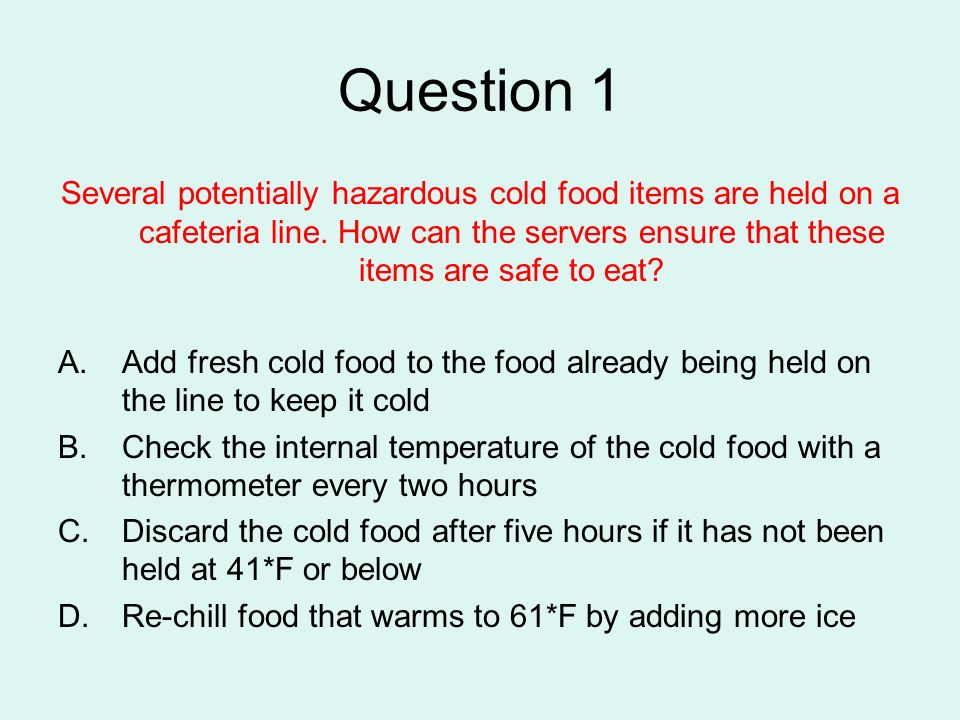 Question 1 Several potentially hazardous cold food items are held on a cafeteria line. How can the servers ensure that these items are safe to eat