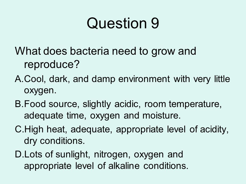 Question 9 What does bacteria need to grow and reproduce