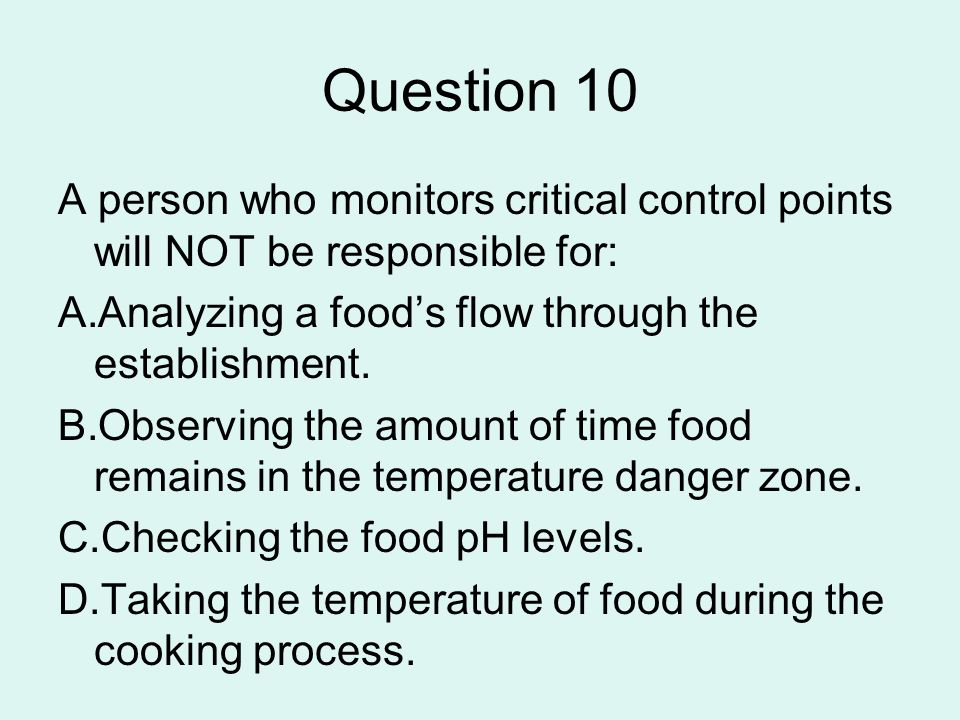 Question 10A person who monitors critical control points will NOT be responsible for: Analyzing a food's flow through the establishment.