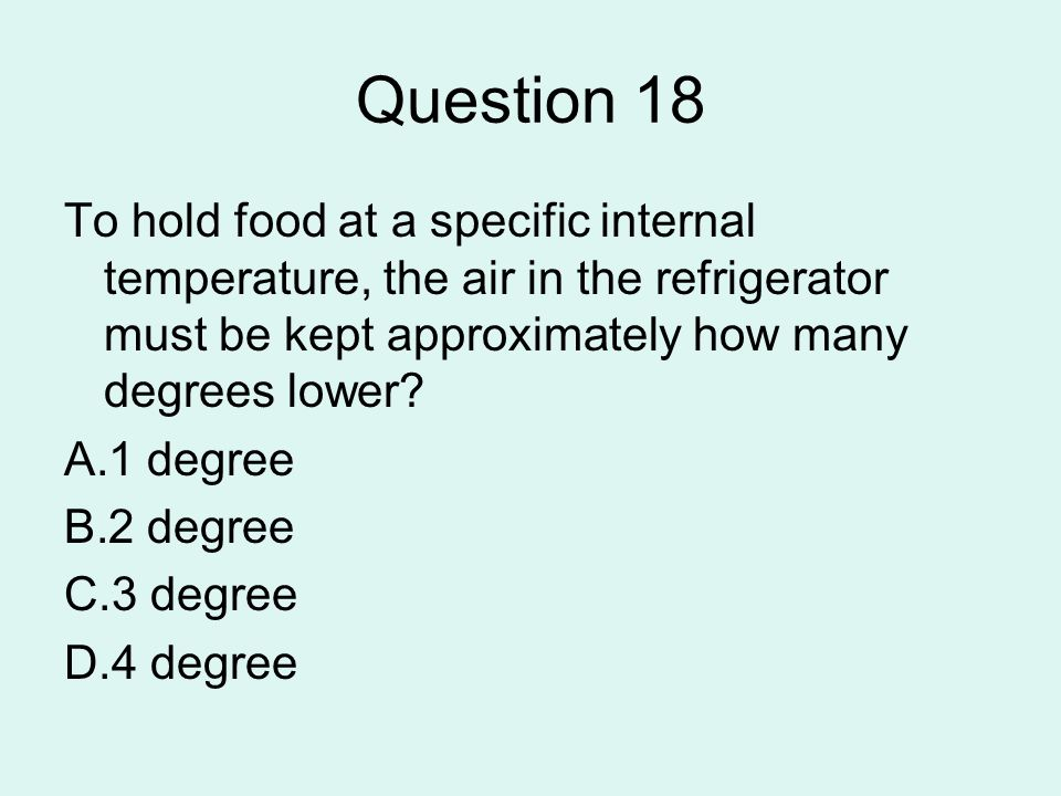 Question 18 To hold food at a specific internal temperature, the air in the refrigerator must be kept approximately how many degrees lower