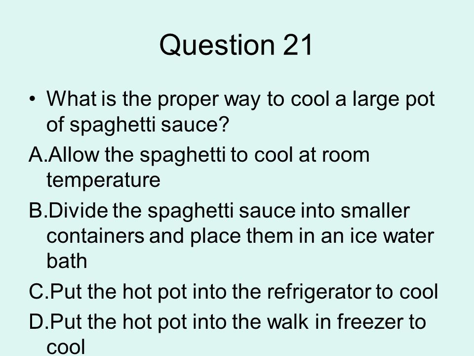 Question 21 What is the proper way to cool a large pot of spaghetti sauce Allow the spaghetti to cool at room temperature.