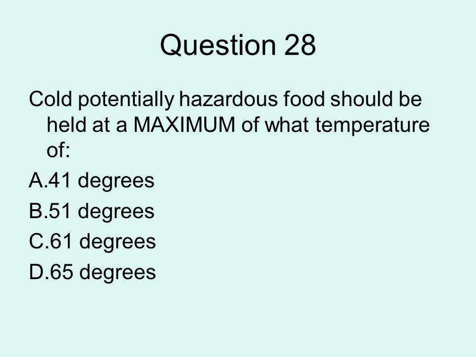 Question 28 Cold potentially hazardous food should be held at a MAXIMUM of what temperature of: 41 degrees.