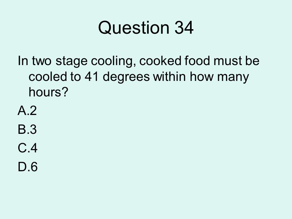 Question 34 In two stage cooling, cooked food must be cooled to 41 degrees within how many hours 2.