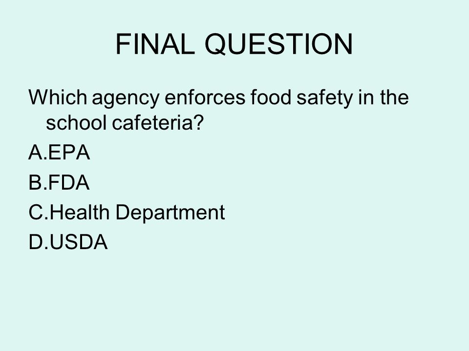 FINAL QUESTION Which agency enforces food safety in the school cafeteria EPA. FDA. Health Department.