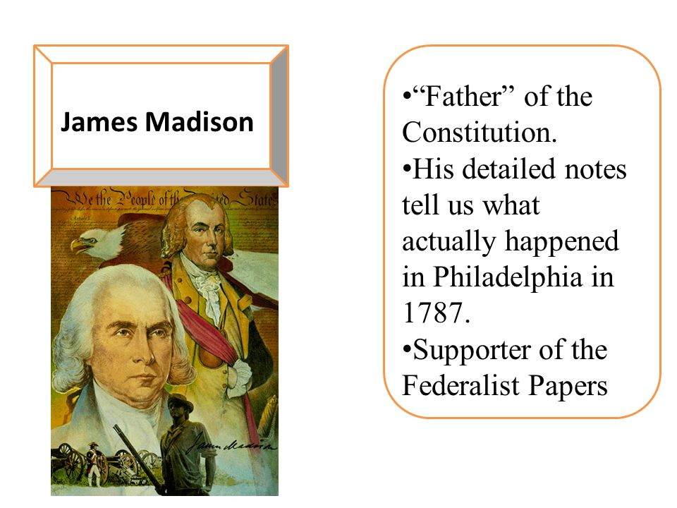 James Madison Father of the Constitution. His detailed notes tell us what actually happened in Philadelphia in