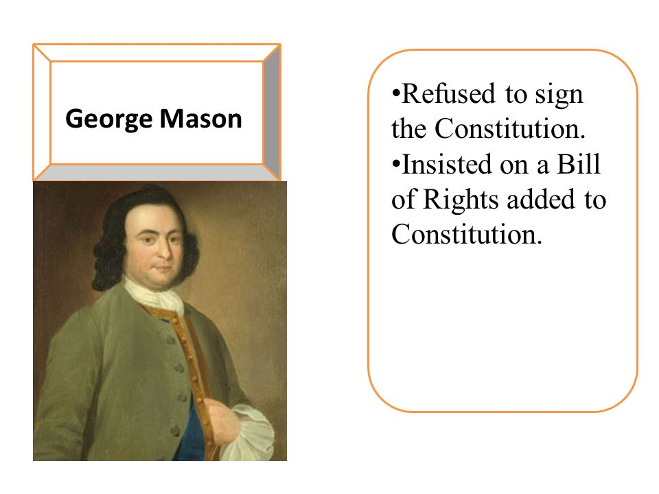 George Mason Refused to sign the Constitution. Insisted on a Bill of Rights added to Constitution.
