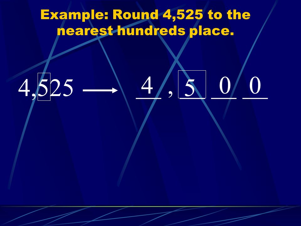 Example: Round 4,525 to the nearest hundreds place.