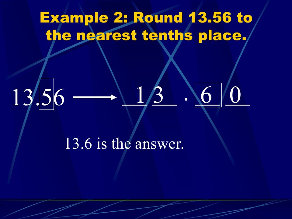 Example 2: Round 13.56 to the nearest tenths place.