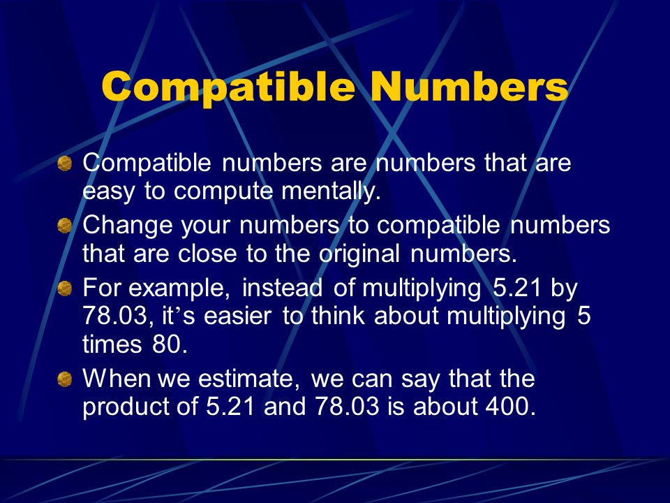 Compatible Numbers Compatible numbers are numbers that are easy to compute mentally.