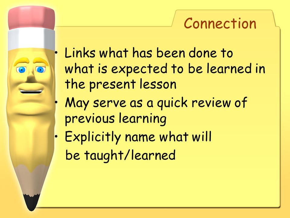 Connection Links what has been done to what is expected to be learned in the present lesson. May serve as a quick review of previous learning.