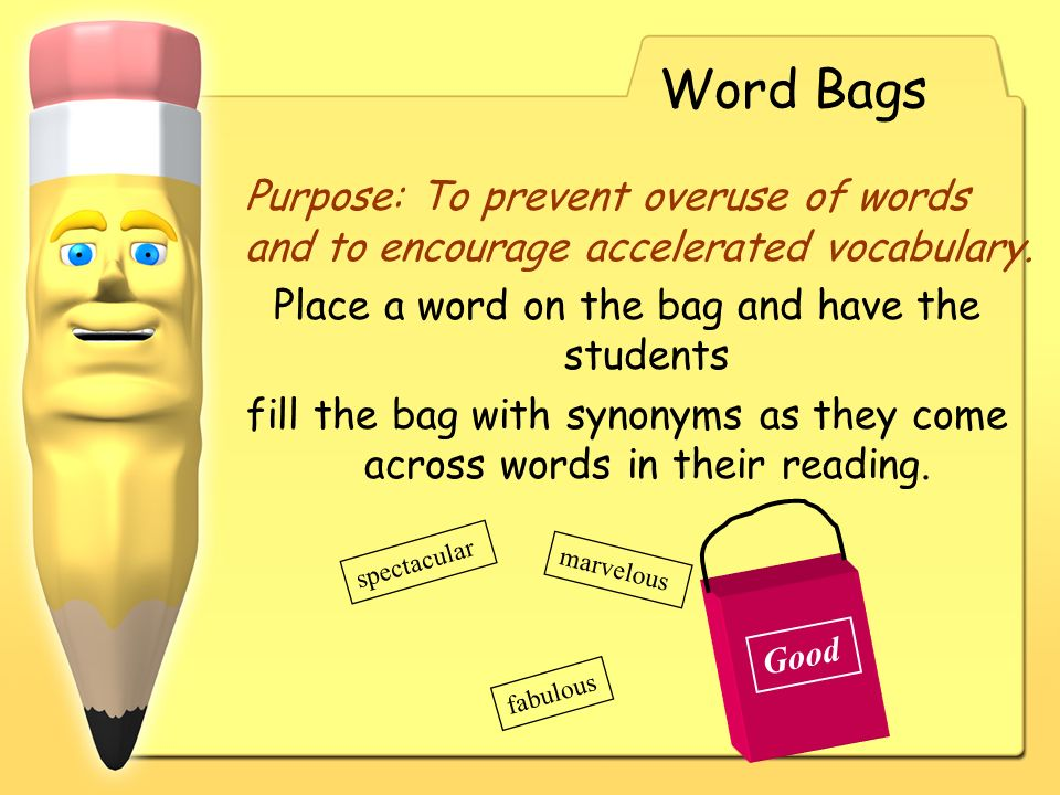 Word Bags Purpose: To prevent overuse of words and to encourage accelerated vocabulary. Place a word on the bag and have the students.