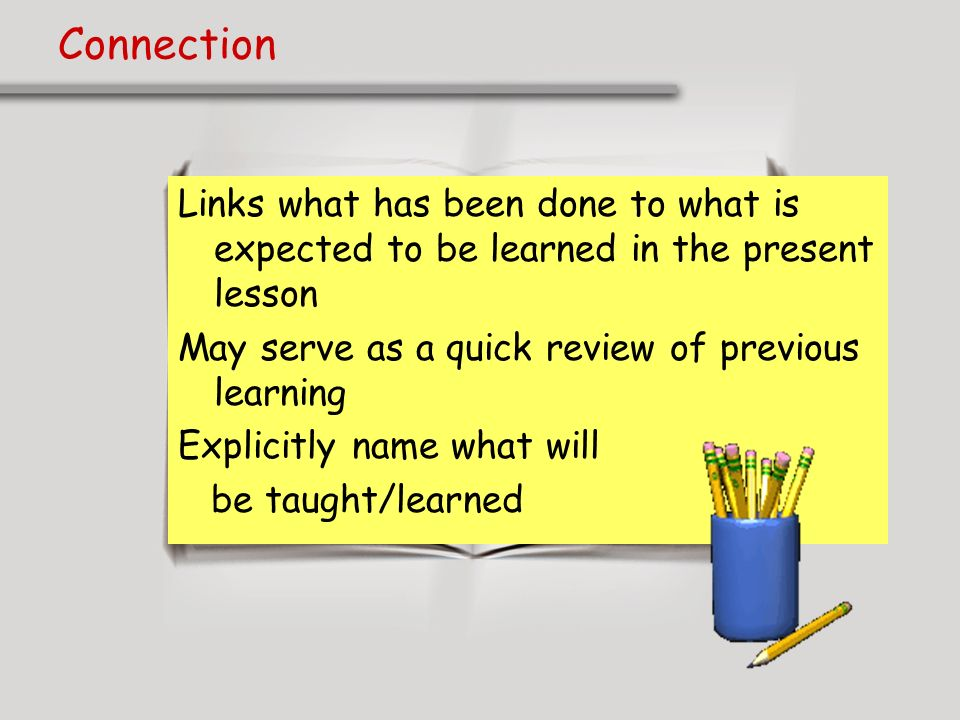 ConnectionLinks what has been done to what is expected to be learned in the present lesson. May serve as a quick review of previous learning.