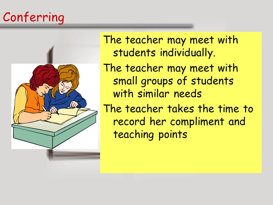 Conferring The teacher may meet with students individually.