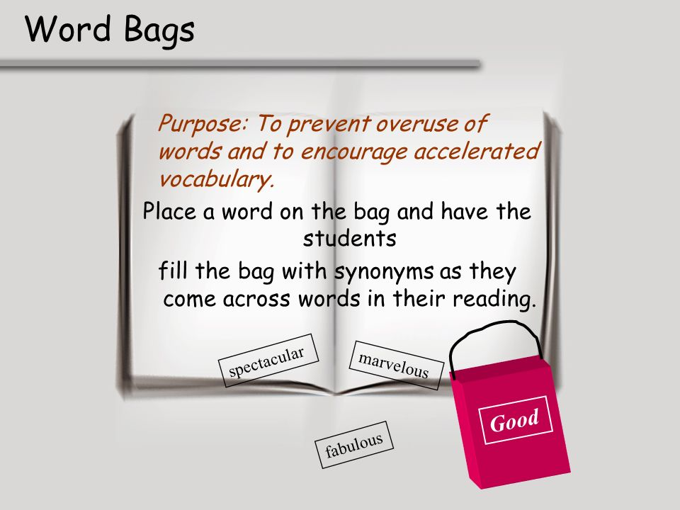 Word BagsPurpose: To prevent overuse of words and to encourage accelerated vocabulary. Place a word on the bag and have the students.
