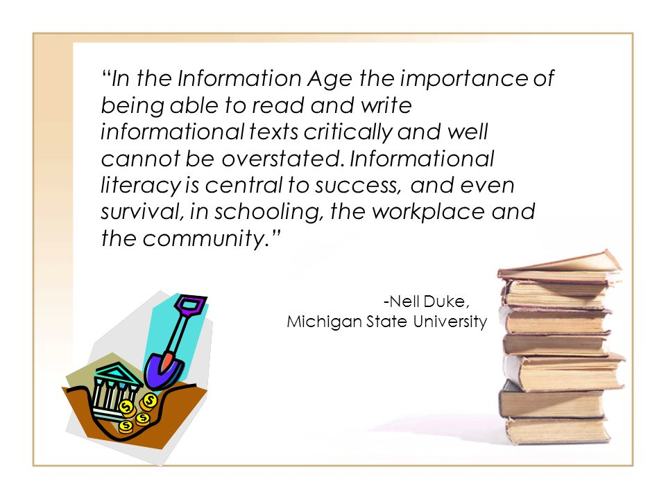 In the Information Age the importance of being able to read and write informational texts critically and well cannot be overstated. Informational literacy is central to success, and even survival, in schooling, the workplace and the community.
