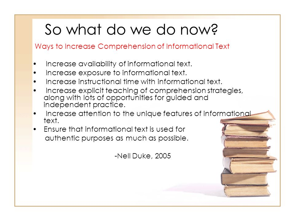 So what do we do now Ways to Increase Comprehension of Informational Text. Increase availability of informational text.