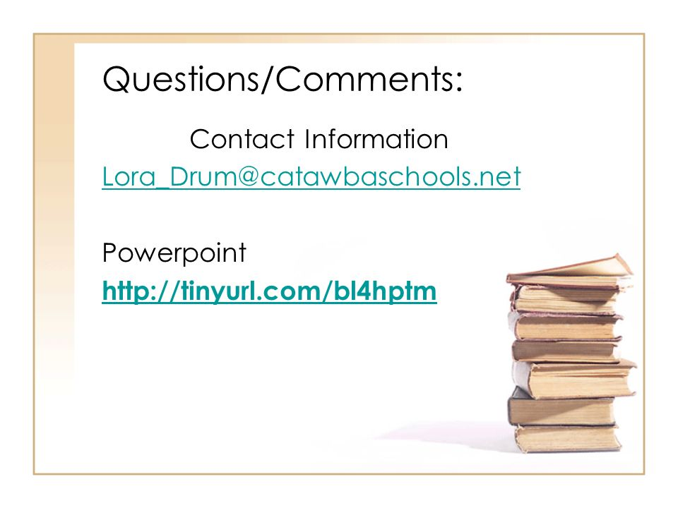 Questions/Comments: Contact Information Lora_Drum@catawbaschools.net Powerpoint http://tinyurl.com/bl4hptm