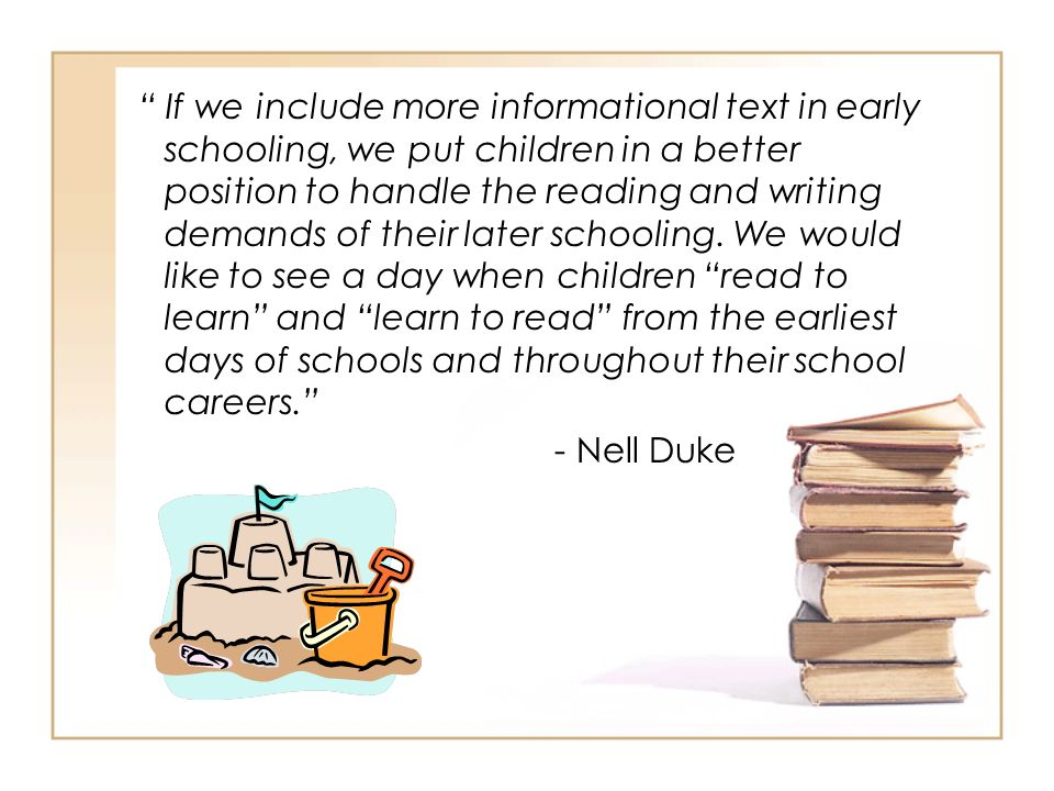 If we include more informational text in early schooling, we put children in a better position to handle the reading and writing demands of their later schooling. We would like to see a day when children read to learn and learn to read from the earliest days of schools and throughout their school careers.