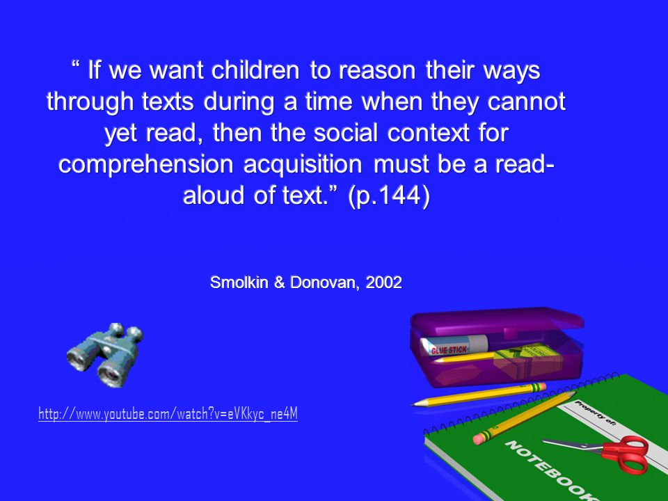 If we want children to reason their ways through texts during a time when they cannot yet read, then the social context for comprehension acquisition must be a read-aloud of text. (p.144) Smolkin & Donovan, 2002