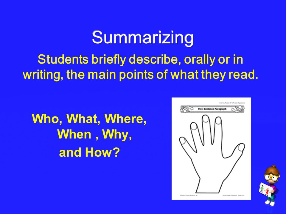 Summarizing Students briefly describe, orally or in writing, the main points of what they read. Who, What, Where, When , Why,