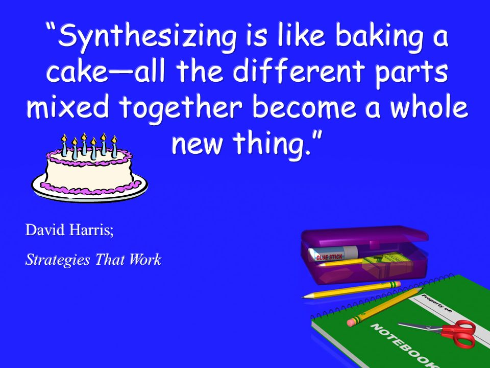 Synthesizing is like baking a cake—all the different parts mixed together become a whole new thing.