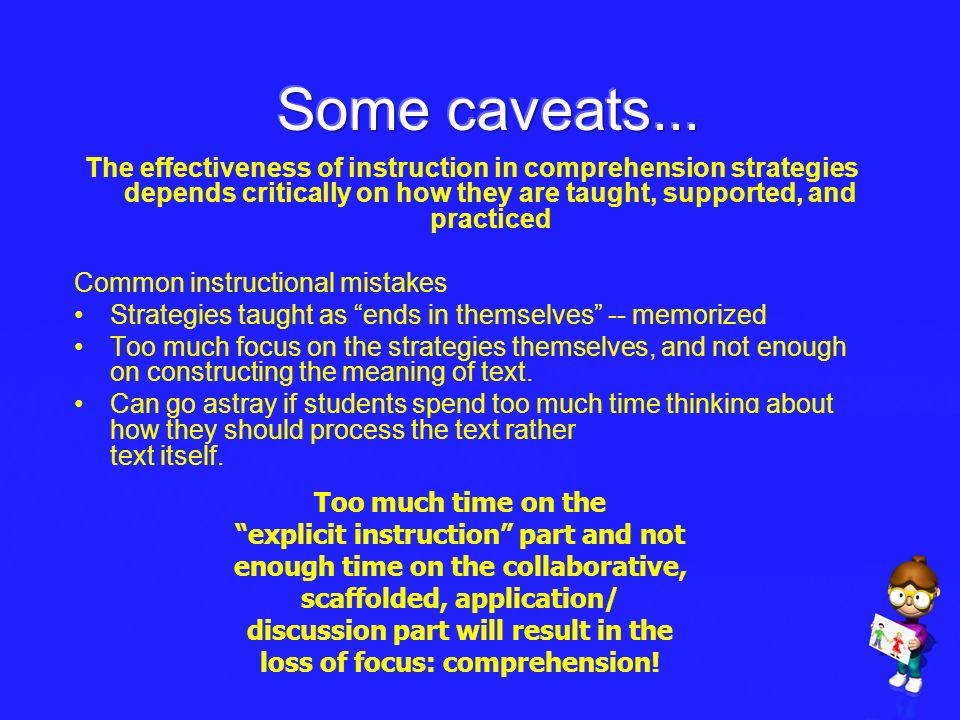 Some caveats... The effectiveness of instruction in comprehension strategies depends critically on how they are taught, supported, and practiced.