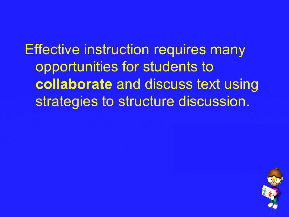 Effective instruction requires many opportunities for students to collaborate and discuss text using strategies to structure discussion.