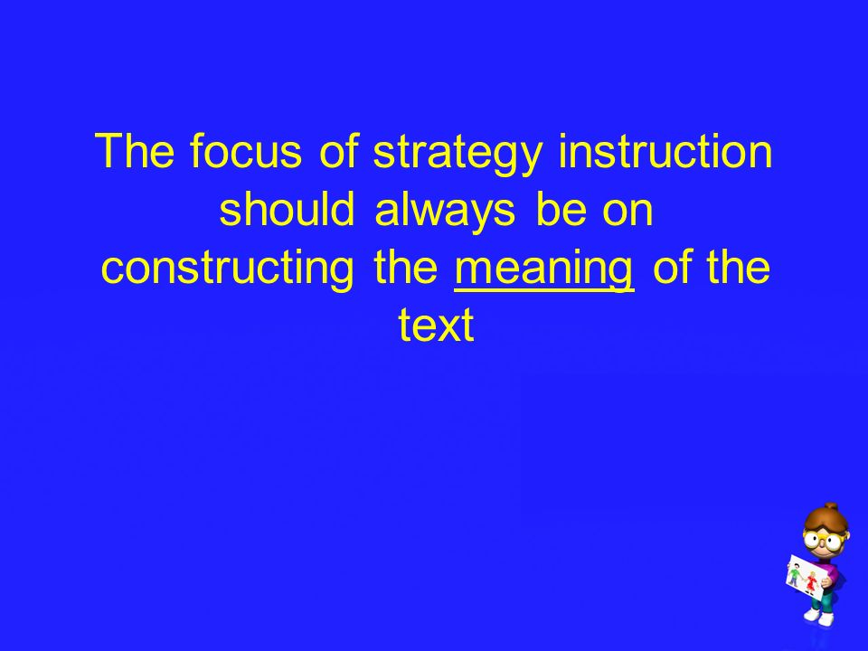 The focus of strategy instruction should always be on constructing the meaning of the text