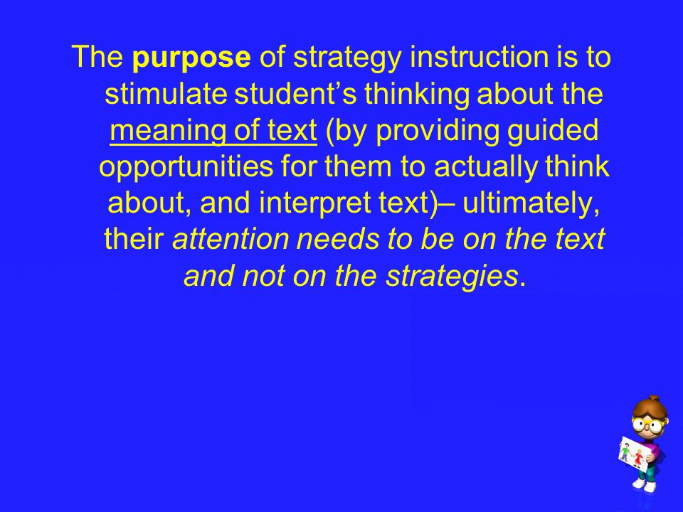 The purpose of strategy instruction is to stimulate student's thinking about the meaning of text (by providing guided opportunities for them to actually think about, and interpret text)– ultimately, their attention needs to be on the text and not on the strategies.