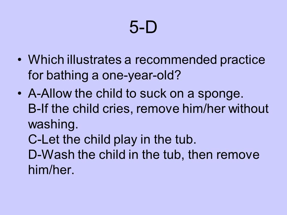 5-D Which illustrates a recommended practice for bathing a one-year-old