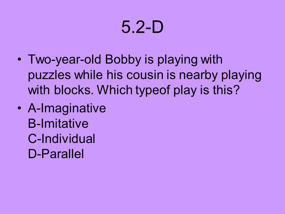 5.2-D Two-year-old Bobby is playing with puzzles while his cousin is nearby playing with blocks. Which typeof play is this