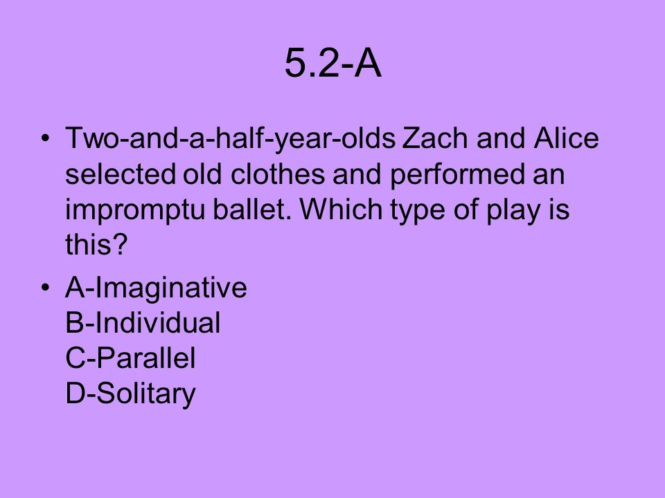 5.2-A Two-and-a-half-year-olds Zach and Alice selected old clothes and performed an impromptu ballet. Which type of play is this