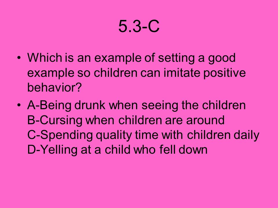 5.3-C Which is an example of setting a good example so children can imitate positive behavior