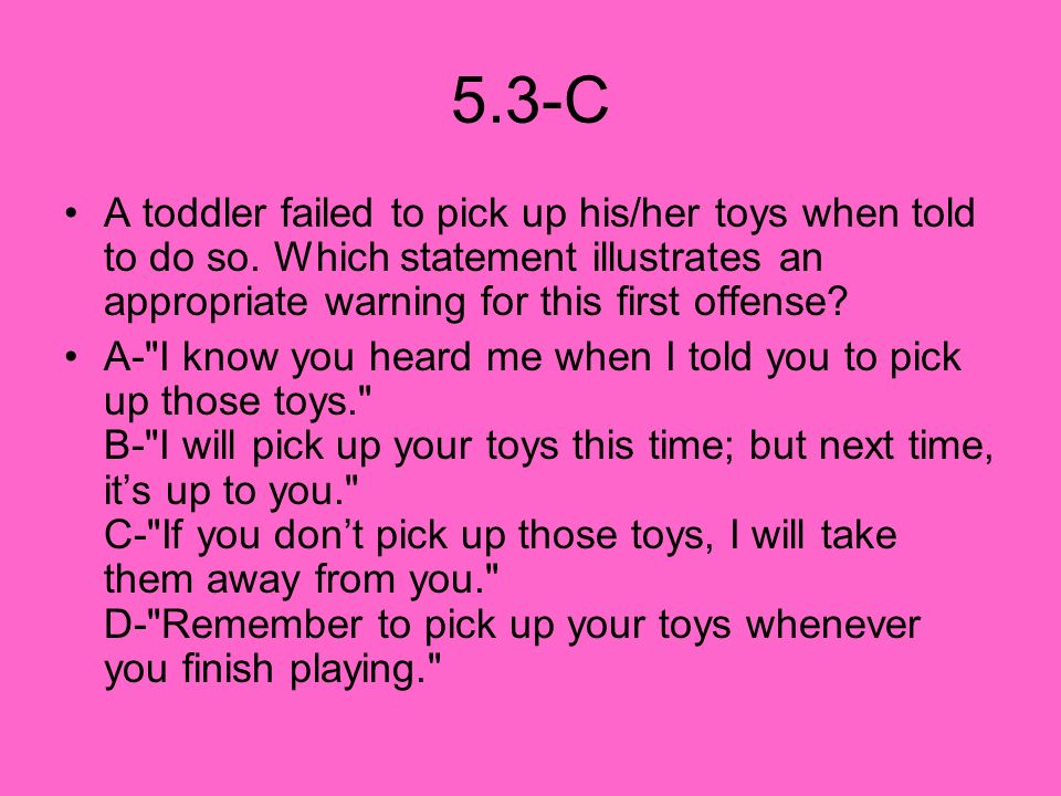 5.3-C A toddler failed to pick up his/her toys when told to do so. Which statement illustrates an appropriate warning for this first offense