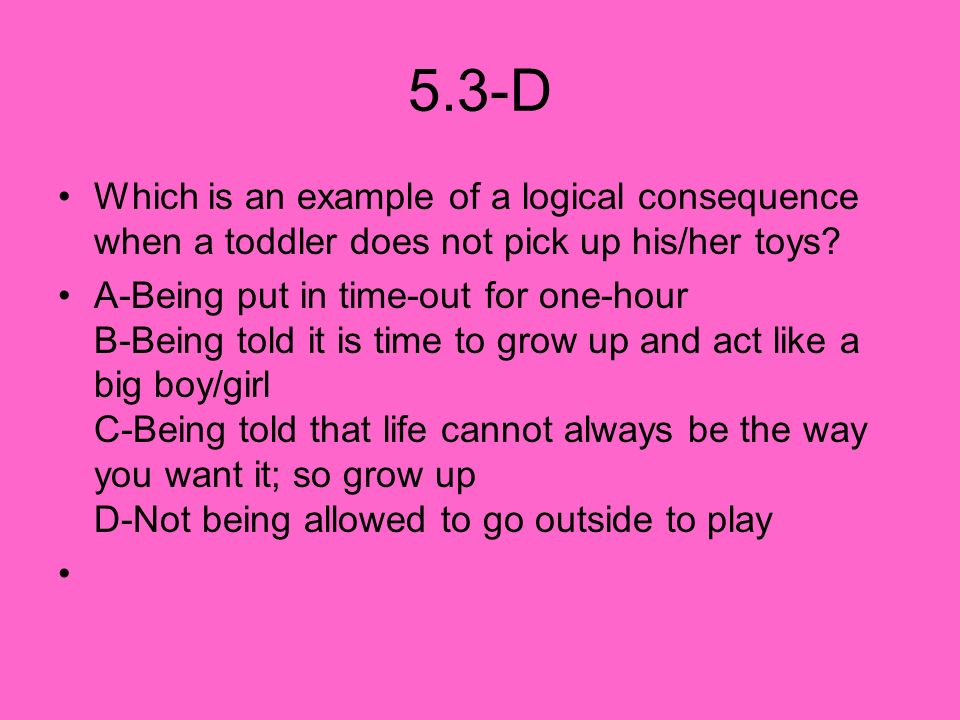 5.3-D Which is an example of a logical consequence when a toddler does not pick up his/her toys